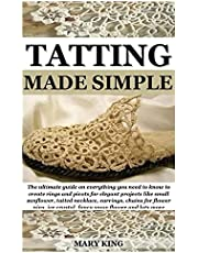 TATTING MADE SIMPLE: The ultimate guide on everything you need to know to create rings and picots for elegant projects like small sunflower, tatted necklace, earrings, chains for flower pins, ice crys