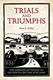 Trials and Triumphs : The Gordons of Huntly in Sixteenth-Century Scotland, Forbes, Anne L., 1906566526