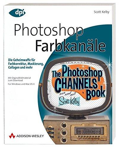 Photoshop - Farbkanäle - Die Geheimwaffe für Farbkorrektur, Maskierung, Collagen und mehr! Von Scott Kelby (DPI Grafik)