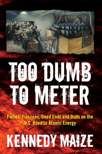Too Dumb to Meter: Follies, Fiascoes, Dead Ends and Duds on the U.S. Road to Atomic Energy
