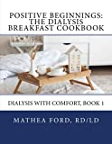 Positive Beginnings: The Dialysis Breakfast Cookbook (Dialysis With Comfort) (Volume 1)