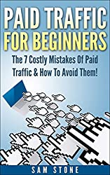 Paid Traffic For Beginners The 7 Costly Mistakes By Paid Traffic & How To Avoid Them: The 7 Costly Mistakes By Paid Traffic & How To Avoid Them