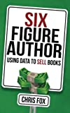 Six Figure Author: Using Data to Sell Books (Write Faster, Write Smarter) (Volume 5)