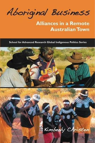 Aboriginal Business: Alliances in a Remote Australian Town (School for Advanced Research Global Indigenous Politics Seri