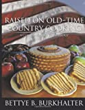 Raised on Old-Time Country Cooking, Bettye B. Burkhalter, 1468540815