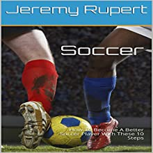 Soccer: How to Become a Better Soccer Player with These 10 Steps Audiobook by Jeremy Rupert Narrated by Joseph Mitchell