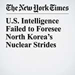 U.S. Intelligence Failed to Foresee North Korea's Nuclear Strides | David E. Sanger,William J. Broad