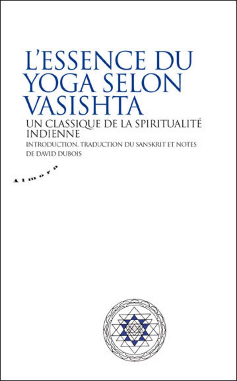 Essence du yoga selon Vasistha : Un classique de la ...