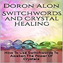 Switchwords and Crystal Healing: How to Use Switchwords to Awaken the Power of Crystals Audiobook by Doron Alon Narrated by Doron Alon