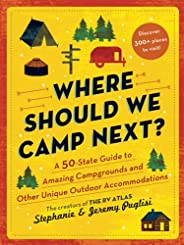Where Should We Camp Next? : A 50-State Guide to Amazing Campgrounds and Other Unique Outdoor Accommodations (