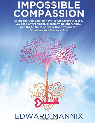 Read Online Impossible Compassion: Using The Compassion Key to Un-Create Disease, Save the Environment, Transform Relationships… and Do All Sorts of Other Good Things for Ourselves and Everyone Else PDF