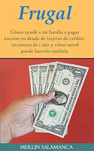 Frugal: Cómo ayudé a mi familia a pagar $20,000 en deuda de tarjetas de crédito en menos de 1 año y cómo usted puede hacerlo también (Spanish Edition) (Tarjeta De Credito)