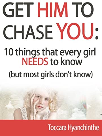 Get him to chase you: Ten things that every girl NEEDS to know (but most girls don't know) (How Do You Get A Guy)
