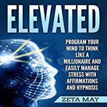 Elevated: Program Your Mind to Think Like a Millionaire and Easily Manage Stress with Affirmations and Hypnosis Audiobook by Zeta May Narrated by Infinity Productions