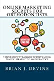 Online Marketing Secrets for Orthodontists: 7 Must Know Strategies to Drive Local Traffic Straight To Your Practice