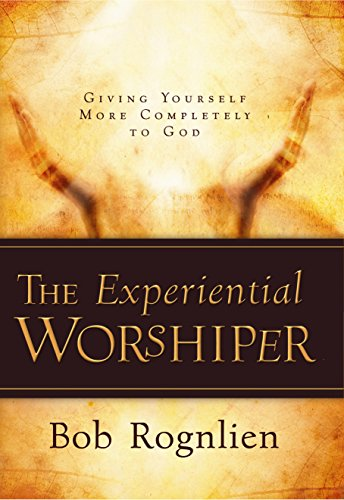 The Experiential Worshiper: Giving Yourself More Completely to God