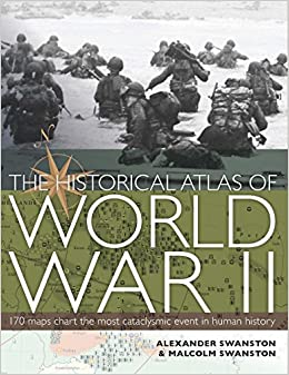The Historic Atlas Of World War II: Swanston Malcolm Swaanston Alexander: 9781742665764: Amazon.com: Books