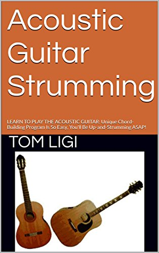 (Acoustic Guitar Strumming: LEARN TO PLAY THE ACOUSTIC GUITAR: Unique Chord-Building Program Is So Easy, You'll Be Up-and-Strumming)