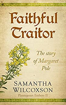 Faithful Traitor: The Story of Margaret Pole (Plantagenet Embers Book 2) by [Wilcoxson, Samantha]
