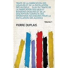 Traité de la fabrication des liqueurs et de la distillation des alcools: ... suivi du traité de la fabrication des eaux et boissons gazeuses et de la description ... des alcools Volume 1 (French Edition)
