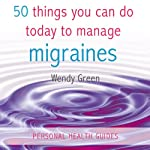 50 Things You Can Do Today to Manage Migraines | Wendy Green