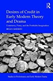 Desires of Credit in Early Modern Theory and Drama: Commerce, Poesy, and the Profitable Imagination (Studies in Performance and Early Modern Drama)