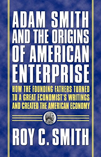 Adam Smith and the Origins of American Enterprise: How the Founding Fathers Turned to a Great Economist's Writings and C