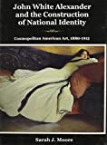John White Alexander and the Construction of National Identity : Cosmopolitan American Art, 1880-1915, Moore, Sarah J., 1611492181