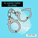 PC Johns Turns to Crime: An Extract from the Memoirs of Detective Inspector Peter Johns | Judy Ford