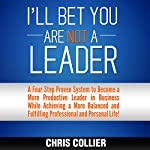I'll Bet You Are NOT a Leader: A Four-Step Proven System to Become a More Productive Leader in Business While Achieving a More Balanced and Fulfilling Professional and Personal Life! | Chris Collier