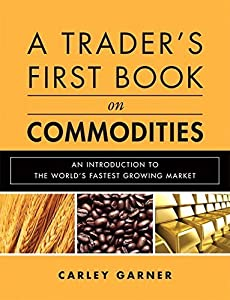 A Trader's First Book on Commodities: An Introduction to The World's Fastest Growing Market by Carley Garner (2010-01-17)