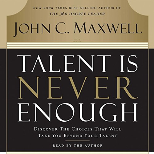 Talent Is Never Enough: Discover the Choices That Will Take You Beyond Your Talent Audiobook [Free Download by Trial] thumbnail