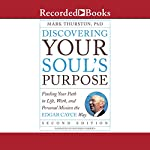 Discovering Your Soul's Purpose: Finding Your Path in Life, Work, and Personal Mission the Edgar Cayce Way, Second Edition | Mark Thurston PhD