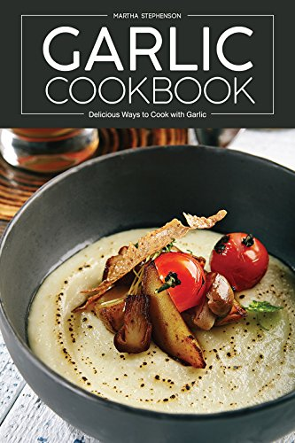 Garlic Cookbook: Delicious Ways to Cook with Garlic by [Stephenson, Martha]