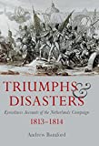 Triumphs and Disasters: Eyewitness Accounts of the Netherlands Campaigns 1813-1814