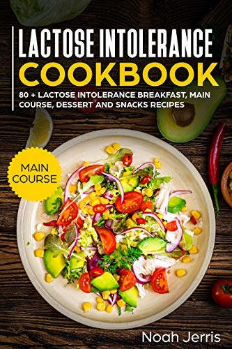 Lactose Intolerance Cookbook: MAIN COURSE –  80 + Lactose Intolerance Breakfast, Main Course, Dessert and Snacks Recipes (Dairy Free Recipes) by Noah Jerris