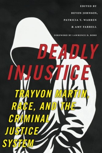 Deadly Injustice: Trayvon Martin, Race, and the Criminal Justice System (New Perspectives in Crime, Deviance, and Law)