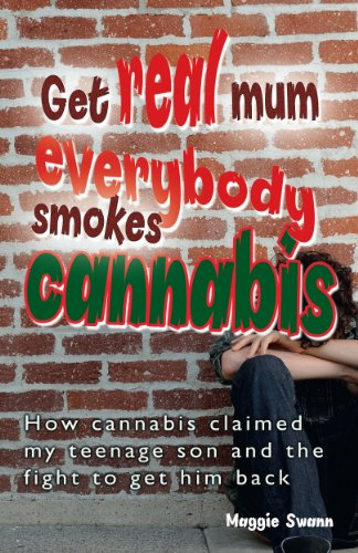 Get Real, Mum, Everybody Smokes Cannabis! How Cannabis Claimed My Teenage Son and the Fight to Get Him Back