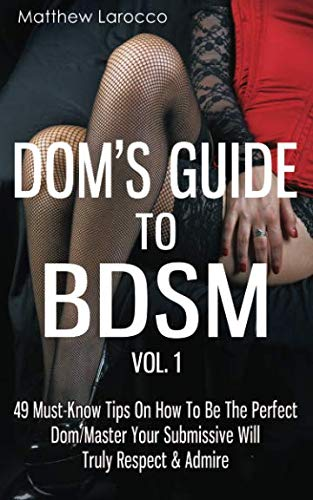 Dom's Guide To BDSM Vol. 1: 49 Must-Know Tips On How To Be The Perfect Dom/Master Your Submissive Will Truly Respect & Admire (Guide to Healthy BDSM) (Volume ()