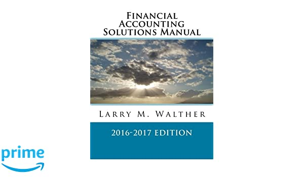 Financial accounting solutions manual 2016 2017 edition larry m financial accounting solutions manual 2016 2017 edition larry m walther 9781522711599 amazon books fandeluxe Gallery