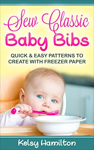 Sew Classic Baby Bibs: Quick and Easy Patterns to Create with Freezer Paper by [Hamilton, Kelsy]
