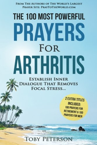 (Prayer | The 100 Most Powerful Prayers for Arthritis | 2 Amazing Books Included to Pray for Retirement & Men: Establish Inner Dialogue That Removes Focal Stress (Volume 63))