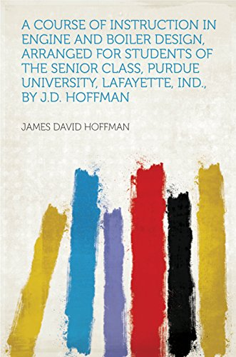 A Course of Instruction in Engine and Boiler Design, Arranged for Students of the Senior Class, Purdue University, Lafayette, Ind., by J.D. Hoffman