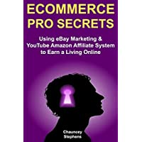 Ecommerce Pro Secrets (How to Sell Products Online 2018): Using eBay Marketing & YouTube Amazon Affiliate System to Earn a Living Online