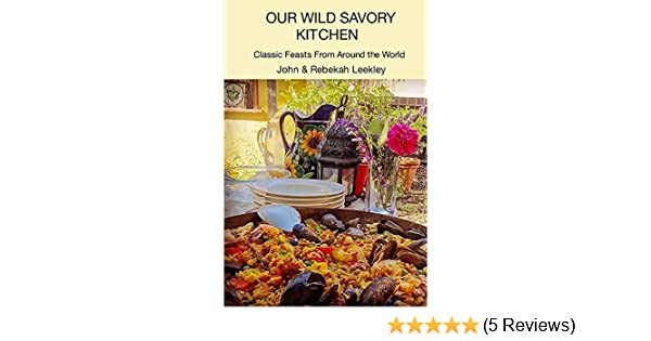 Our Wild Savory Kitchen Classic Feasts From Around The World