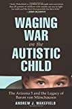 Waging War on the Autistic Child: The Arizona 5 and the Legacy of Baron von Munchausen by Andrew J. Wakefield (2012-05-01)