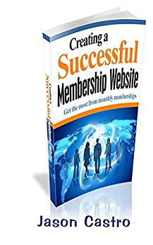Creating a Successful Membership Website: Get the most from monthly memberships by [Castro, Jason]
