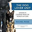 The Dog Lover Unit: Lessons in Courage from the World's K9 Cops Audiobook by Rachel Rose Narrated by Carrington MacDuffie