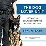 The Dog Lover Unit: Lessons in Courage from the World's K9 Cops | Rachel Rose