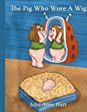 The Pig Who Wore A Wig, Julie Anne Hart, 1434342921